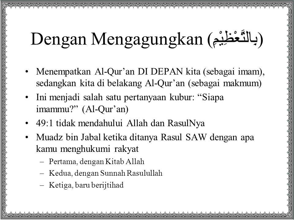 Dengan Mengagungkan ( بِالتَّعْظِيْمِ ) Menempatkan Al-Qur'an DI DEPAN kita (sebagai imam), sedangkan kita di belakang Al-Qur'an (sebagai makmum) Ini