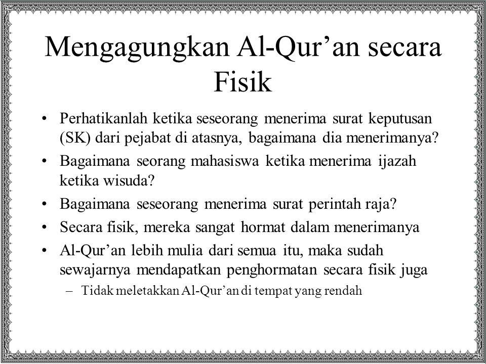 Mengagungkan Al-Qur'an secara Fisik Perhatikanlah ketika seseorang menerima surat keputusan (SK) dari pejabat di atasnya, bagaimana dia menerimanya? B