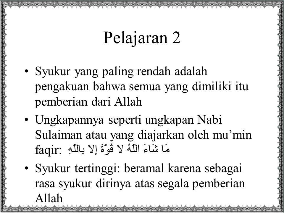 Pelajaran 2 Syukur yang paling rendah adalah pengakuan bahwa semua yang dimiliki itu pemberian dari Allah Ungkapannya seperti ungkapan Nabi Sulaiman a