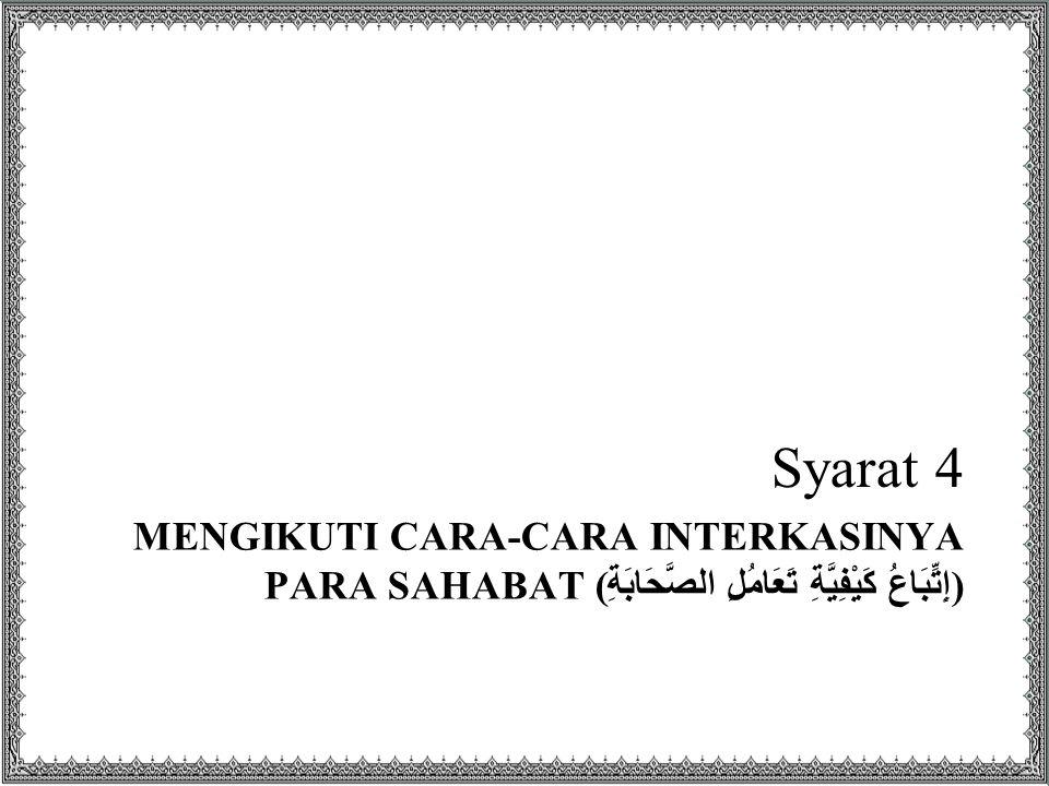 MENGIKUTI CARA-CARA INTERKASINYA PARA SAHABAT ( إِتِّبَاعُ كَيْفِيَّةِ تَعَامُلِ الصَّحَابَةِ ) Syarat 4
