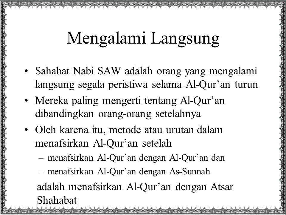 Mengalami Langsung Sahabat Nabi SAW adalah orang yang mengalami langsung segala peristiwa selama Al-Qur'an turun Mereka paling mengerti tentang Al-Qur