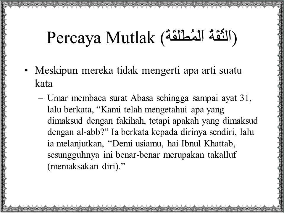 Percaya Mutlak ( اَلثِّقَةُ اَلْمُطْلَقَةُ ) Meskipun mereka tidak mengerti apa arti suatu kata –Umar membaca surat Abasa sehingga sampai ayat 31, lal