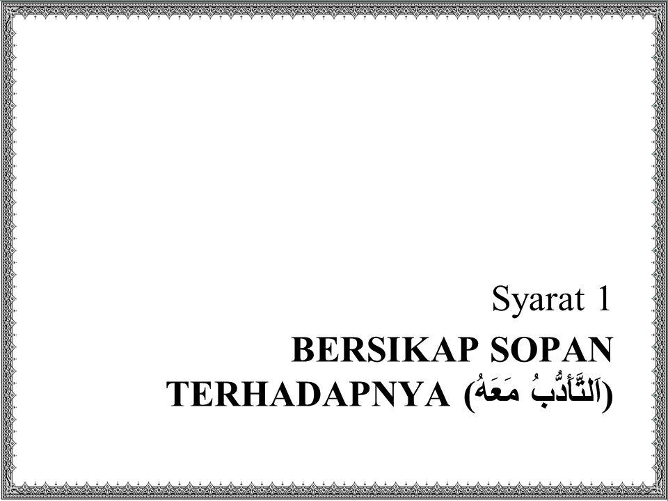 BERSIKAP SOPAN TERHADAPNYA ( اَلتَّأَدُّبُ مَعَهُ ) Syarat 1