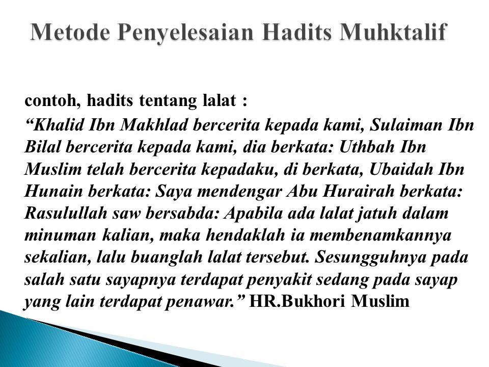 contoh, hadits tentang lalat : Khalid Ibn Makhlad bercerita kepada kami, Sulaiman Ibn Bilal bercerita kepada kami, dia berkata: Uthbah Ibn Muslim telah bercerita kepadaku, di berkata, Ubaidah Ibn Hunain berkata: Saya mendengar Abu Hurairah berkata: Rasulullah saw bersabda: Apabila ada lalat jatuh dalam minuman kalian, maka hendaklah ia membenamkannya sekalian, lalu buanglah lalat tersebut.