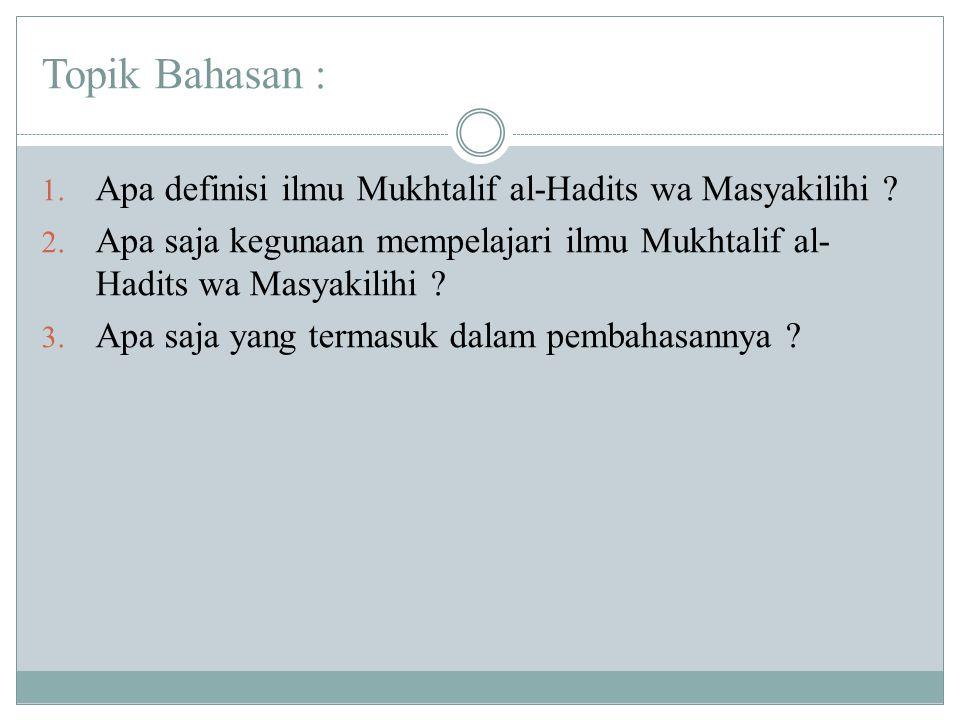 Topik Bahasan : 1. Apa definisi ilmu Mukhtalif al-Hadits wa Masyakilihi ? 2. Apa saja kegunaan mempelajari ilmu Mukhtalif al- Hadits wa Masyakilihi ?