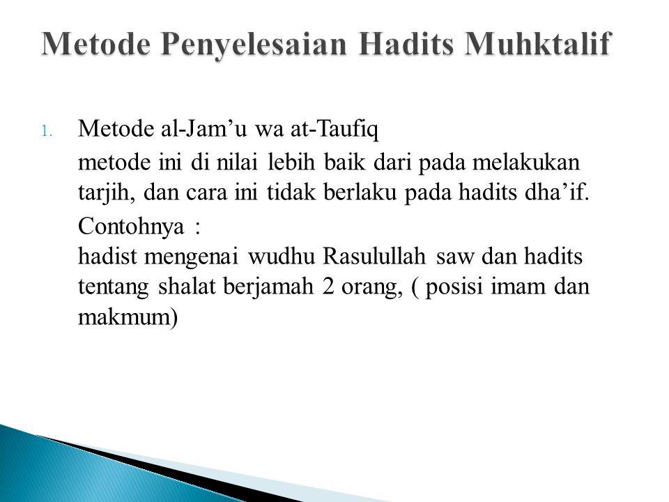 1. Metode al-Jam'u wa at-Taufiq metode ini di nilai lebih baik dari pada melakukan tarjih, dan cara ini tidak berlaku pada hadits dha'if. Contohnya :