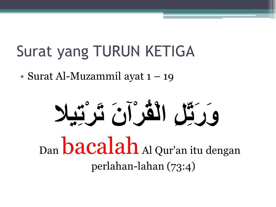Surat yang TURUN KETIGA Surat Al-Muzammil ayat 1 – 19 وَرَتِّلِ الْقُرْآنَ تَرْتِيلا Dan bacalah Al Qur an itu dengan perlahan-lahan (73:4)