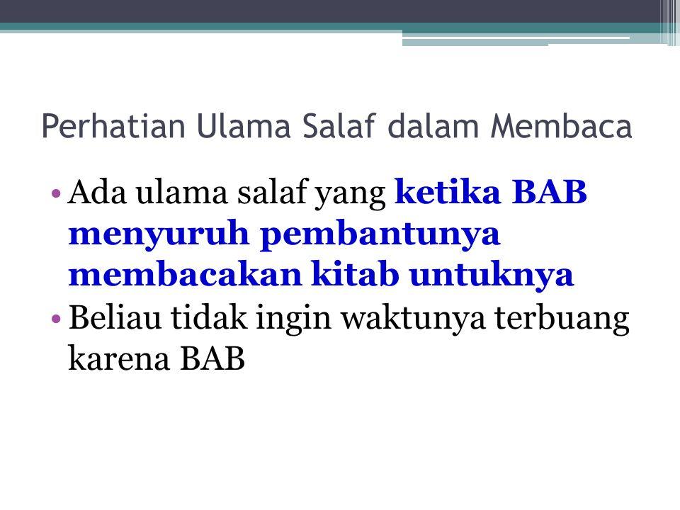 Perhatian Ulama Salaf dalam Membaca Ada ulama salaf yang ketika BAB menyuruh pembantunya membacakan kitab untuknya Beliau tidak ingin waktunya terbuang karena BAB