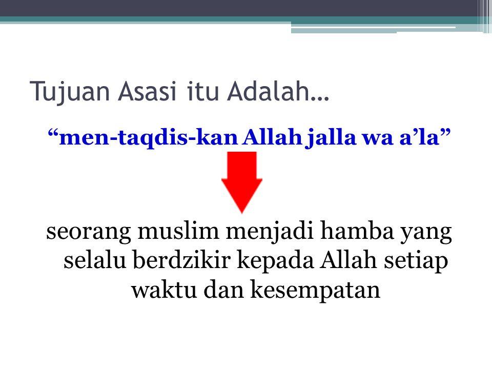Tujuan Asasi itu Adalah… men-taqdis-kan Allah jalla wa a'la seorang muslim menjadi hamba yang selalu berdzikir kepada Allah setiap waktu dan kesempatan