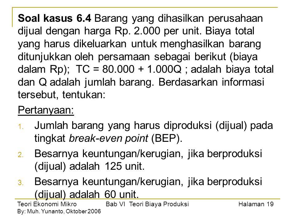 Teori Ekonomi Mikro Bab VI Teori Biaya Produksi Halaman 19 By: Muh. Yunanto, Oktober 2006 Soal kasus 6.4 Barang yang dihasilkan perusahaan dijual deng