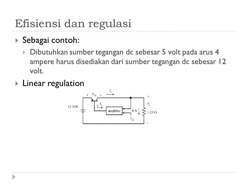 Efisiensi dan regulasi  Sebagai contoh:  Dibutuhkan sumber tegangan dc sebesar 5 volt pada arus 4 ampere harus disediakan dari sumber tegangan dc sebesar 12 volt.