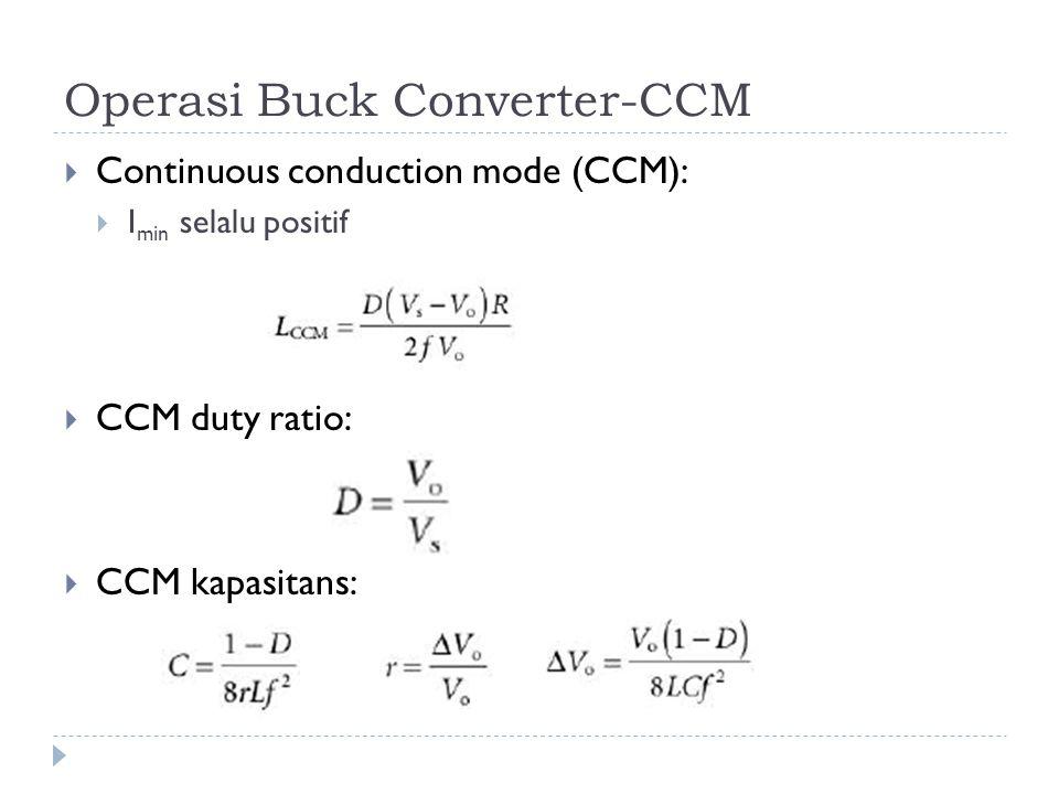 Operasi Buck Converter-CCM  Continuous conduction mode (CCM):  I min selalu positif  CCM duty ratio:  CCM kapasitans: