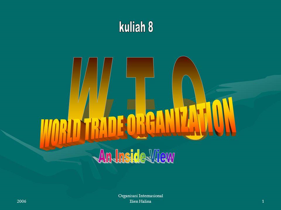 2006 Organisasi Internasional Ilien Halina12 KEWENANGAN DALAM WTO Kewenangan tkt tertinggi: Konferensi Tingkat Menteri yang bersidang sedikitnya 1x dlm 2 th.Kewenangan tkt tertinggi: Konferensi Tingkat Menteri yang bersidang sedikitnya 1x dlm 2 th.