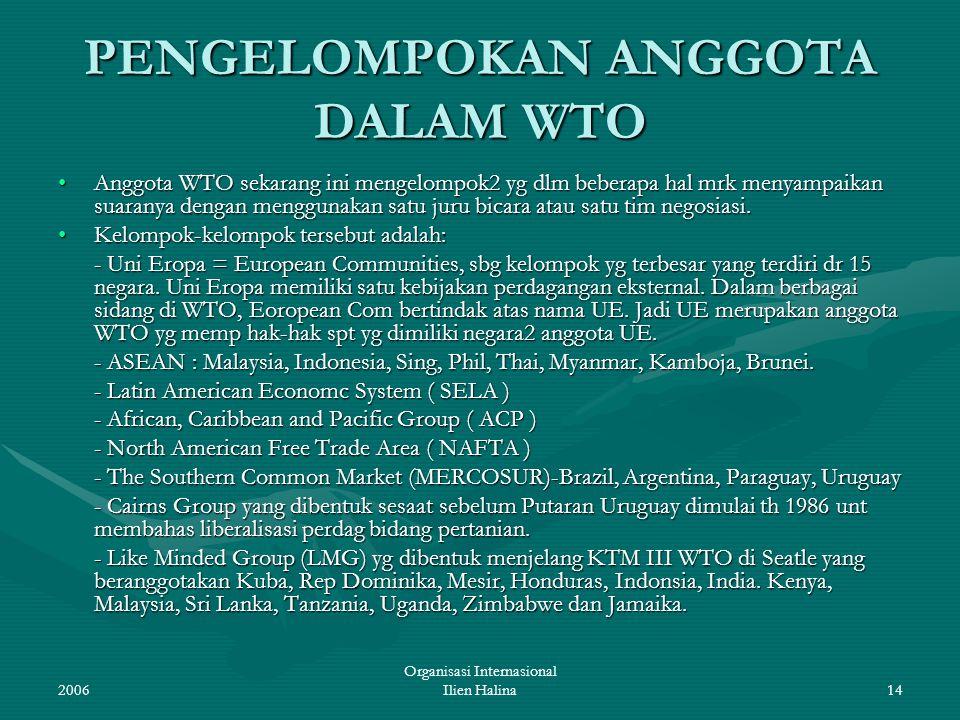 2006 Organisasi Internasional Ilien Halina14 PENGELOMPOKAN ANGGOTA DALAM WTO Anggota WTO sekarang ini mengelompok2 yg dlm beberapa hal mrk menyampaika