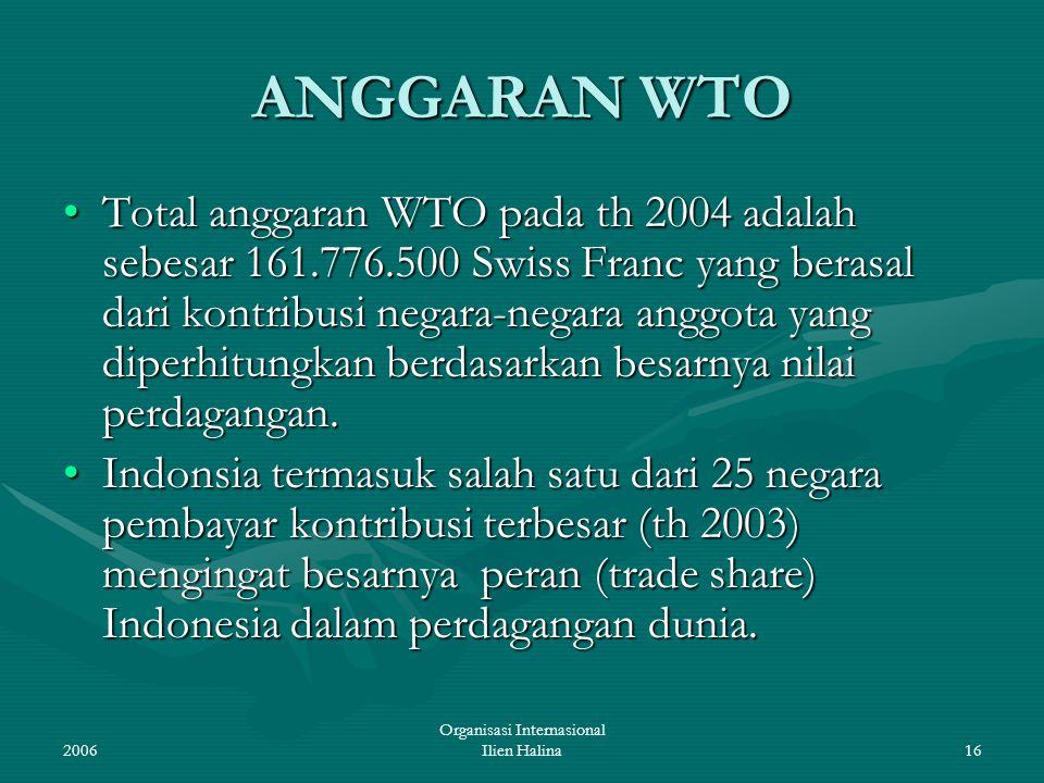 2006 Organisasi Internasional Ilien Halina16 ANGGARAN WTO Total anggaran WTO pada th 2004 adalah sebesar 161.776.500 Swiss Franc yang berasal dari kon
