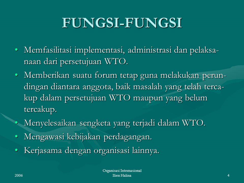 2006 Organisasi Internasional Ilien Halina4 FUNGSI-FUNGSI Memfasilitasi implementasi, administrasi dan pelaksa- naan dari persetujuan WTO.Memfasilitas