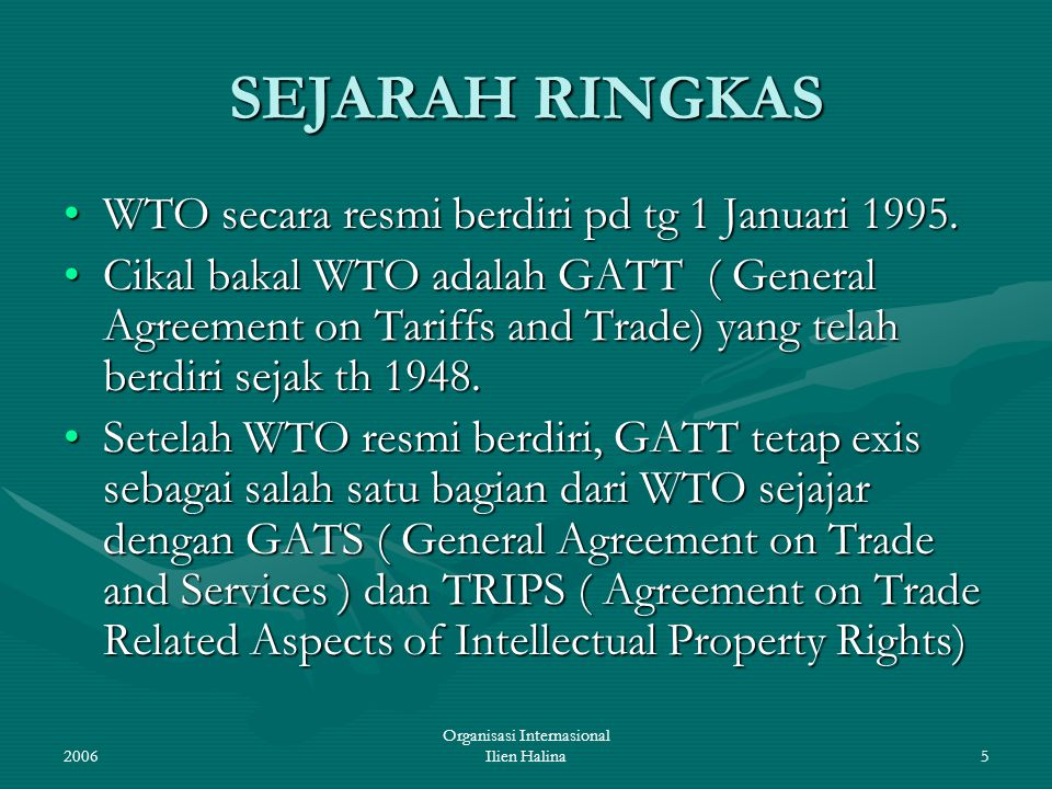 2006 Organisasi Internasional Ilien Halina5 SEJARAH RINGKAS WTO secara resmi berdiri pd tg 1 Januari 1995.WTO secara resmi berdiri pd tg 1 Januari 199