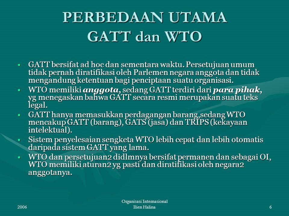 2006 Organisasi Internasional Ilien Halina6 PERBEDAAN UTAMA GATT dan WTO GATT bersifat ad hoc dan sementara waktu. Persetujuan umum tidak pernah dirat