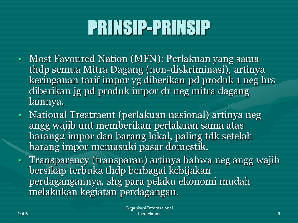 2006 Organisasi Internasional Ilien Halina9 PRINSIP-PRINSIP Most Favoured Nation (MFN): Perlakuan yang sama thdp semua Mitra Dagang (non-diskriminasi)