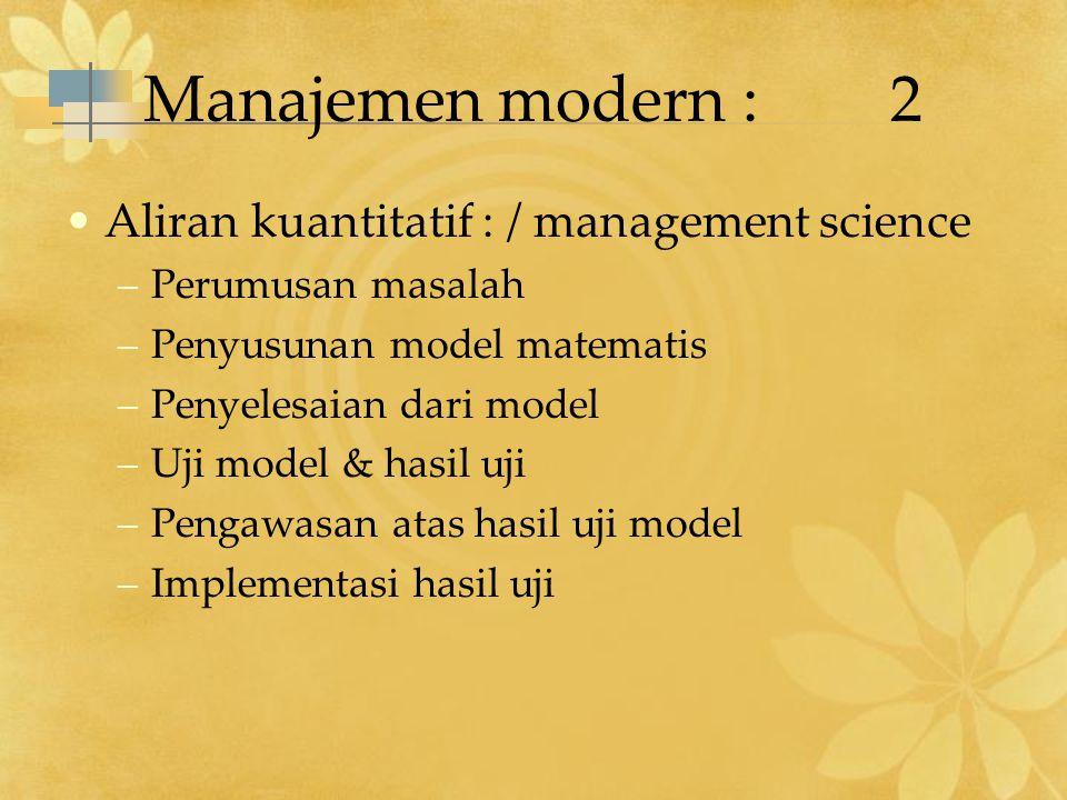 Manajemen modern :2 Aliran kuantitatif : / management science –Perumusan masalah –Penyusunan model matematis –Penyelesaian dari model –Uji model & has