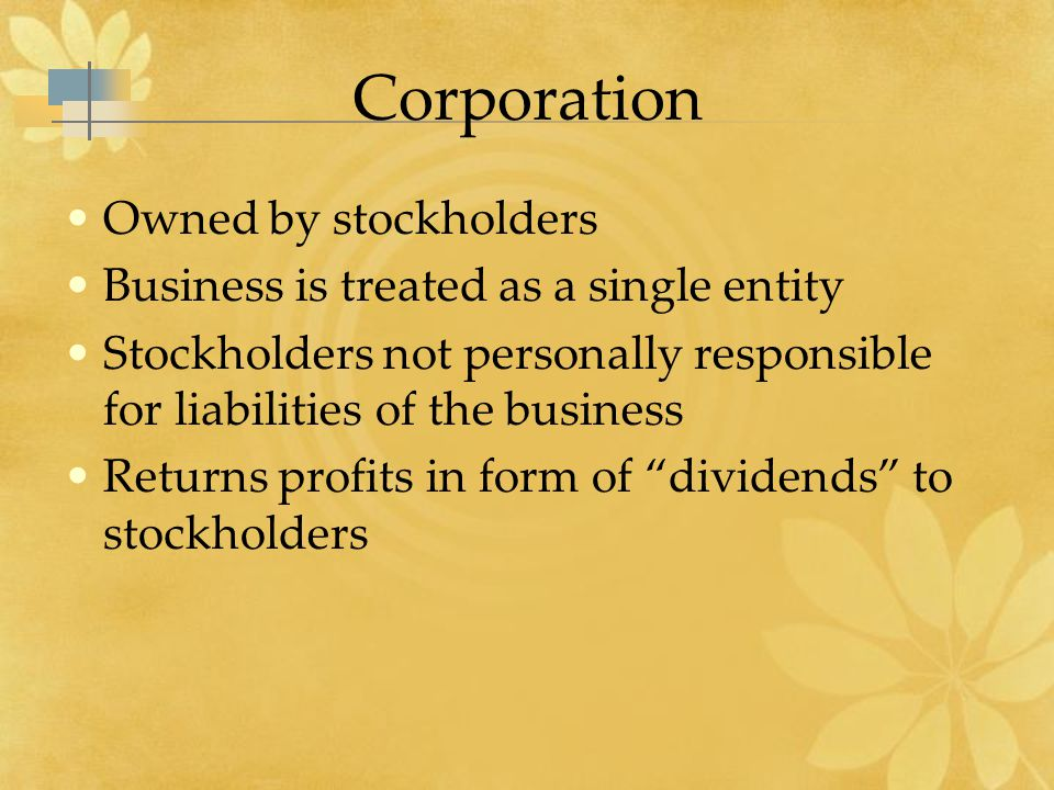 Corporation Owned by stockholders Business is treated as a single entity Stockholders not personally responsible for liabilities of the business Returns profits in form of dividends to stockholders