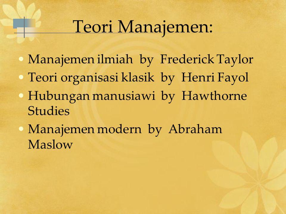 Teori Manajemen: Manajemen ilmiah by Frederick Taylor Teori organisasi klasik by Henri Fayol Hubungan manusiawi by Hawthorne Studies Manajemen modern