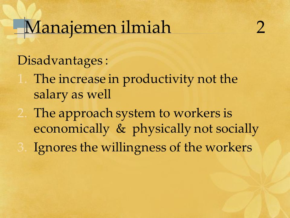 Manajemen ilmiah 2 Disadvantages : 1.The increase in productivity not the salary as well 2.The approach system to workers is economically & physically not socially 3.Ignores the willingness of the workers