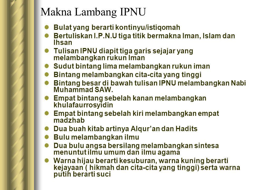 Makna Lambang IPNU Bulat yang berarti kontinyu/istiqomah Bertuliskan I.P.N.U tiga titik bermakna Iman, Islam dan Ihsan Tulisan IPNU diapit tiga garis