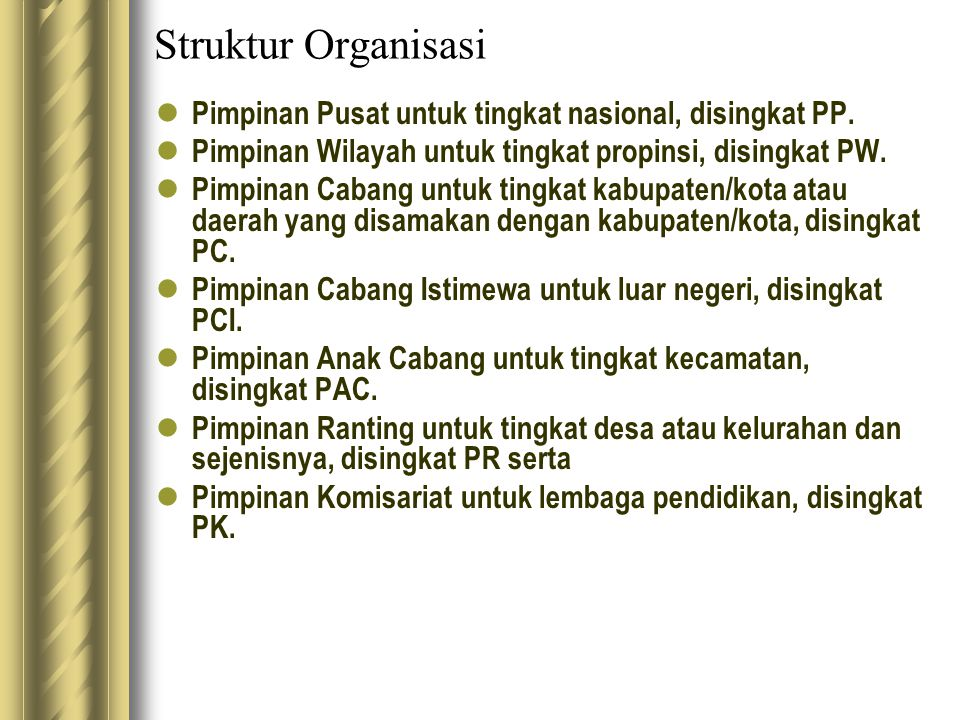 Struktur Organisasi Pimpinan Pusat untuk tingkat nasional, disingkat PP. Pimpinan Wilayah untuk tingkat propinsi, disingkat PW. Pimpinan Cabang untuk