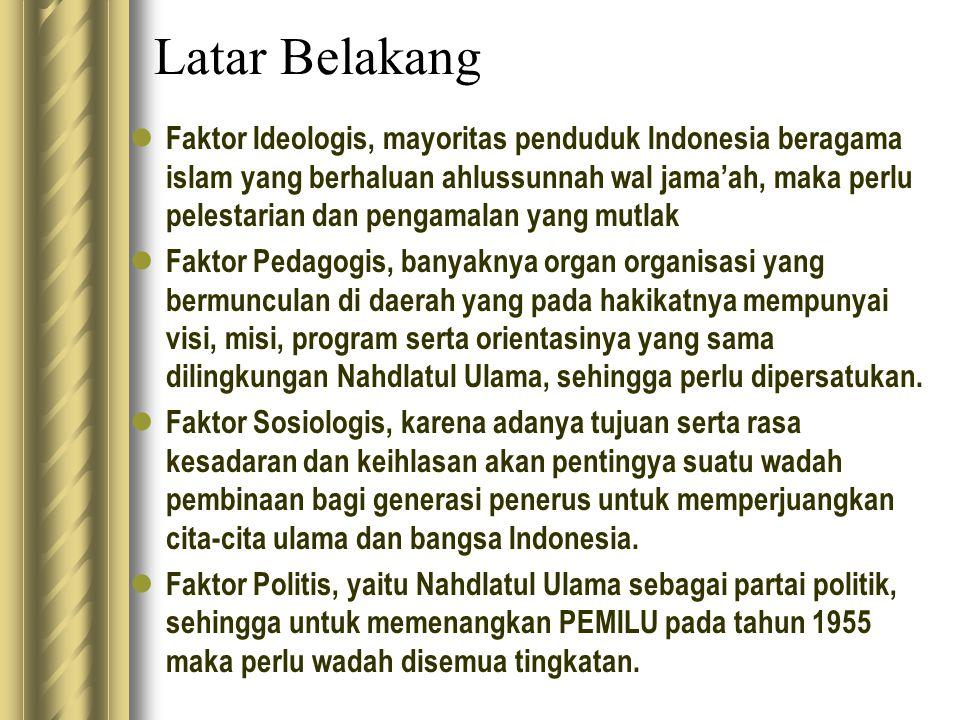 Latar Belakang Faktor Ideologis, mayoritas penduduk Indonesia beragama islam yang berhaluan ahlussunnah wal jama'ah, maka perlu pelestarian dan pengamalan yang mutlak Faktor Pedagogis, banyaknya organ organisasi yang bermunculan di daerah yang pada hakikatnya mempunyai visi, misi, program serta orientasinya yang sama dilingkungan Nahdlatul Ulama, sehingga perlu dipersatukan.