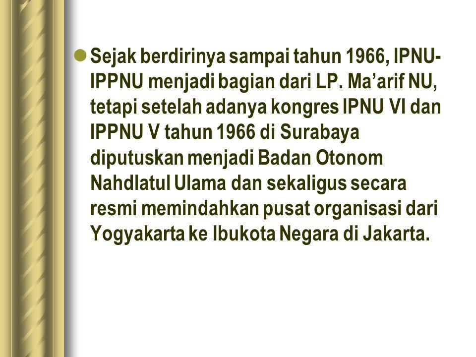 Sejak berdirinya sampai tahun 1966, IPNU- IPPNU menjadi bagian dari LP. Ma'arif NU, tetapi setelah adanya kongres IPNU VI dan IPPNU V tahun 1966 di Su
