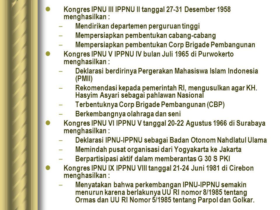 Kongres IPNU III IPPNU II tanggal 27-31 Desember 1958 menghasilkan : – Mendirikan departemen perguruan tinggi – Mempersiapkan pembentukan cabang-cabang – Mempersiapkan pembentukan Corp Brigade Pembangunan Kongres IPNU V IPPNU IV bulan Juli 1965 di Purwokerto menghasilkan : – Deklarasi berdirinya Pergerakan Mahasiswa Islam Indonesia (PMII) – Rekomendasi kepada pemerintah RI, mengusulkan agar KH.