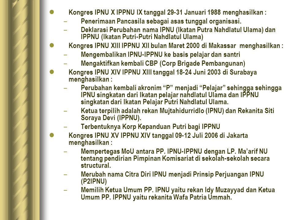 Kongres IPNU X IPPNU IX tanggal 29-31 Januari 1988 menghasilkan : – Penerimaan Pancasila sebagai asas tunggal organisasi. – Deklarasi Perubahan nama I