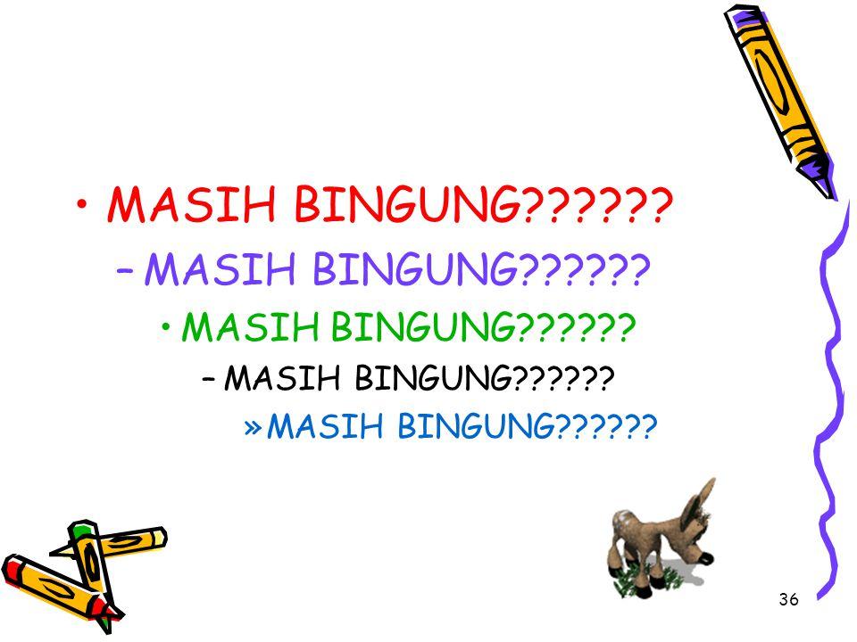 36 MASIH BINGUNG?????. –M–MASIH BINGUNG?????. MASIH BINGUNG?????.
