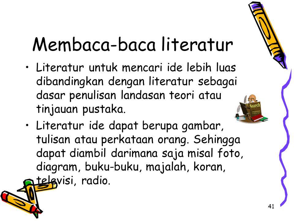 41 Membaca-baca literatur Literatur untuk mencari ide lebih luas dibandingkan dengan literatur sebagai dasar penulisan landasan teori atau tinjauan pustaka.