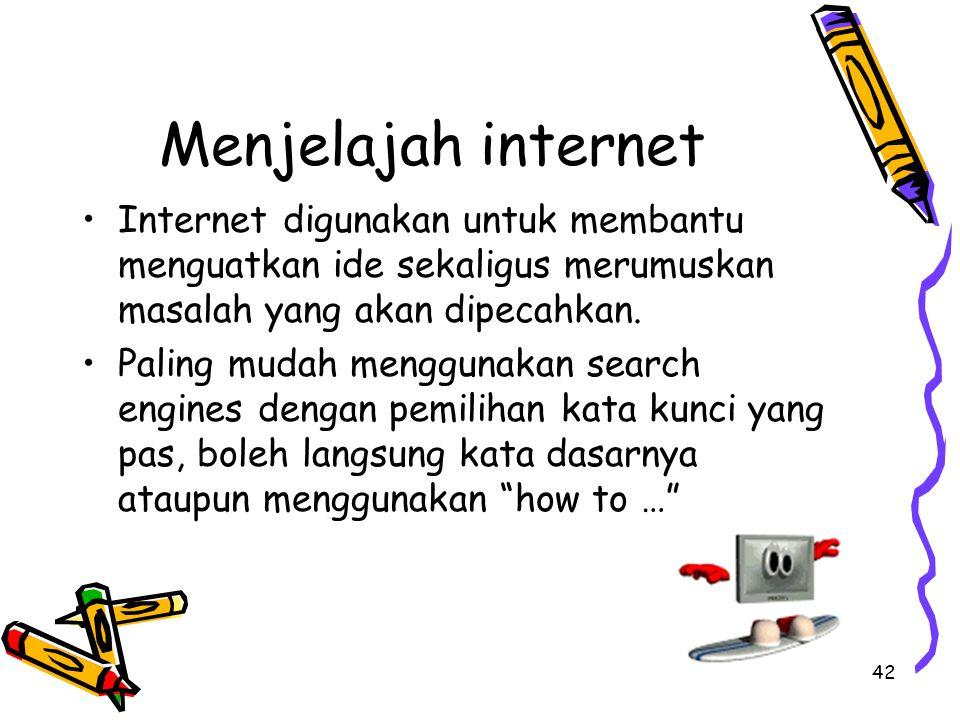 42 Menjelajah internet Internet digunakan untuk membantu menguatkan ide sekaligus merumuskan masalah yang akan dipecahkan. Paling mudah menggunakan se
