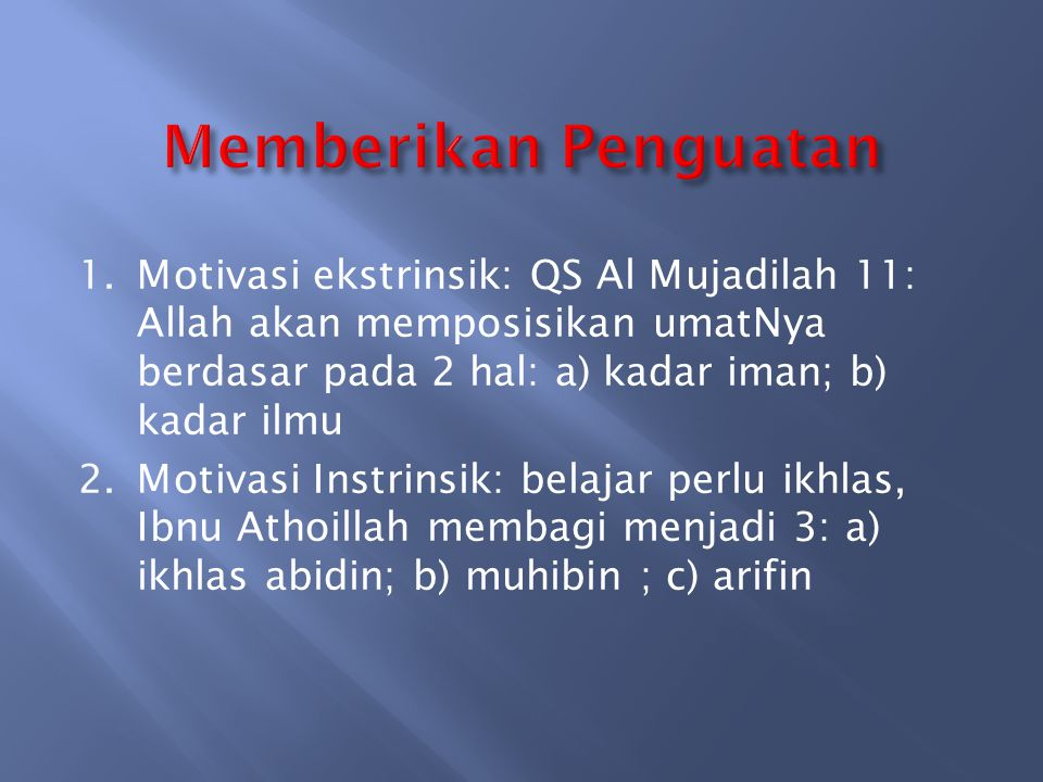 1.Motivasi ekstrinsik: QS Al Mujadilah 11: Allah akan memposisikan umatNya berdasar pada 2 hal: a) kadar iman; b) kadar ilmu 2.Motivasi Instrinsik: be