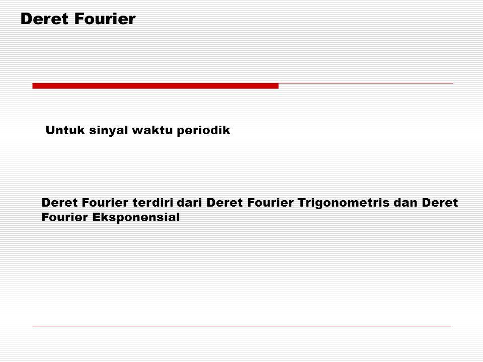 Deret Fourier Deret Fourier terdiri dari Deret Fourier Trigonometris dan Deret Fourier Eksponensial Untuk sinyal waktu periodik
