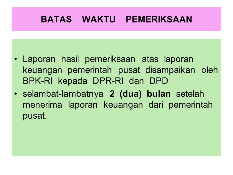 BATAS WAKTU PEMERIKSAAN Laporan hasil pemeriksaan atas laporan keuangan pemerintah pusat disampaikan oleh BPK-RI kepada DPR-RI dan DPD selambat-lambat