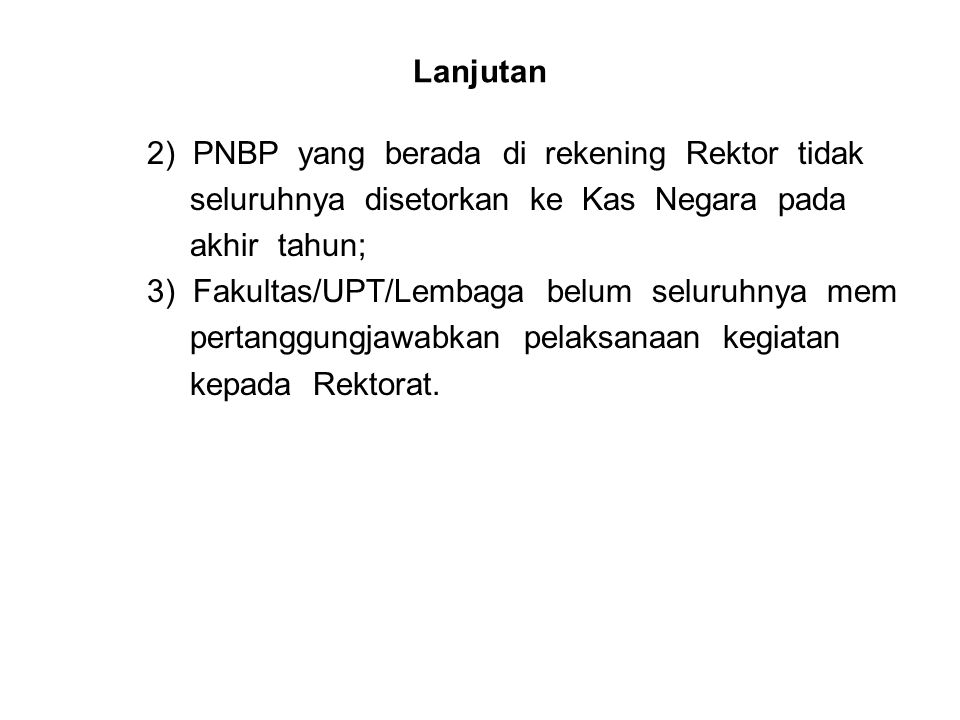 Lanjutan 2) PNBP yang berada di rekening Rektor tidak seluruhnya disetorkan ke Kas Negara pada akhir tahun; 3) Fakultas/UPT/Lembaga belum seluruhnya m