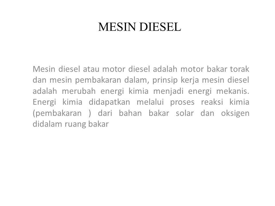 MESIN DIESEL Mesin diesel atau motor diesel adalah motor bakar torak dan mesin pembakaran dalam, prinsip kerja mesin diesel adalah merubah energi kimi