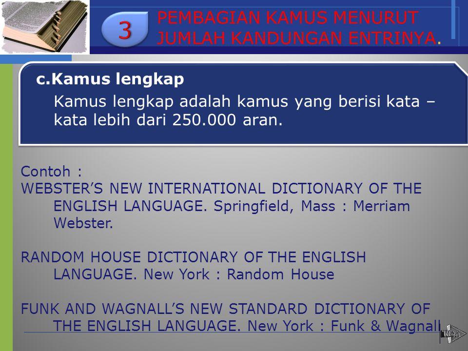 PEMBAGIAN KAMUS MENURUT JUMLAH KANDUNGAN ENTRINYA. c.Kamus lengkap Kamus lengkap adalah kamus yang berisi kata – kata lebih dari 250.000 aran. Contoh