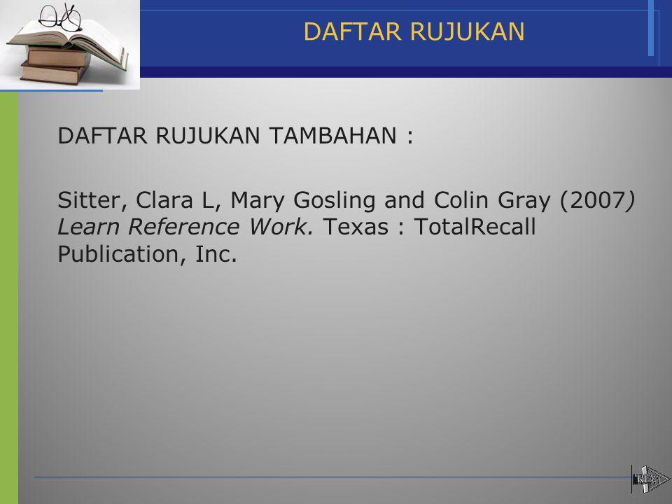 DAFTAR RUJUKAN DAFTAR RUJUKAN TAMBAHAN : Sitter, Clara L, Mary Gosling and Colin Gray (2007) Learn Reference Work. Texas : TotalRecall Publication, In