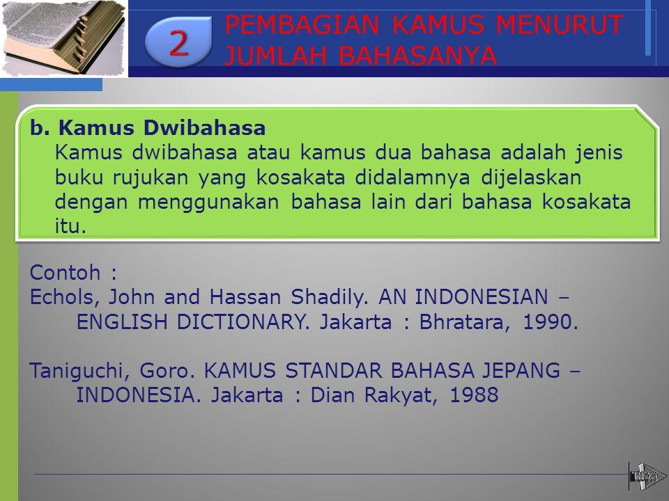PEMBAGIAN KAMUS MENURUT JUMLAH BAHASANYA b. Kamus Dwibahasa Kamus dwibahasa atau kamus dua bahasa adalah jenis buku rujukan yang kosakata didalamnya d