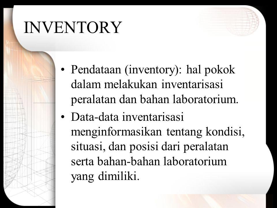 INVENTORY Pendataan (inventory): hal pokok dalam melakukan inventarisasi peralatan dan bahan laboratorium. Data-data inventarisasi menginformasikan te