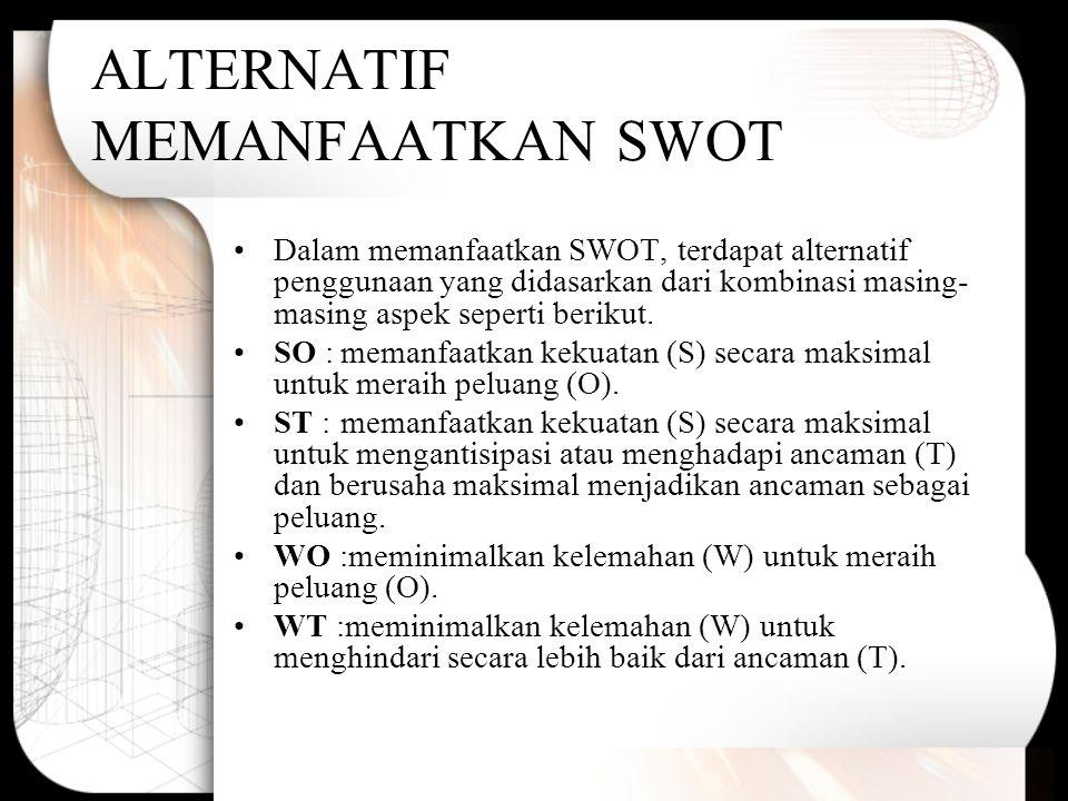 ALTERNATIF MEMANFAATKAN SWOT Dalam memanfaatkan SWOT, terdapat alternatif penggunaan yang didasarkan dari kombinasi masing- masing aspek seperti berik