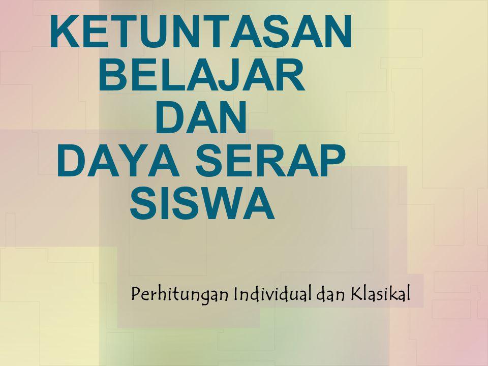 KETUNTASAN BELAJAR DAN DAYA SERAP SISWA Perhitungan Individual dan Klasikal