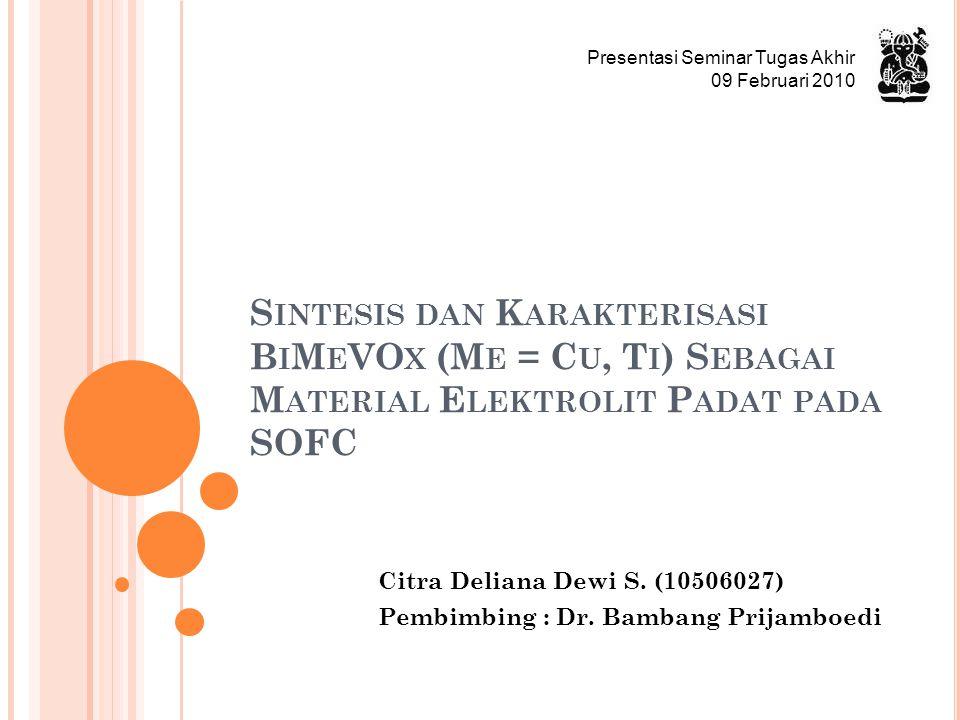 S INTESIS DAN K ARAKTERISASI B I M E VO X (M E = C U, T I ) S EBAGAI M ATERIAL E LEKTROLIT P ADAT PADA SOFC Citra Deliana Dewi S. (10506027) Pembimbin