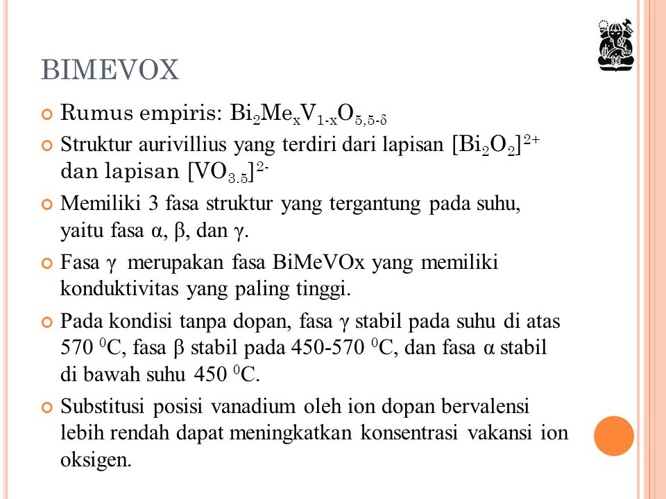 BIMEVOX Rumus empiris: Bi 2 Me x V 1-x O 5,5- δ Struktur aurivillius yang terdiri dari lapisan [Bi 2 O 2 ] 2+ dan lapisan [VO 3.5 ] 2- Memiliki 3 fasa