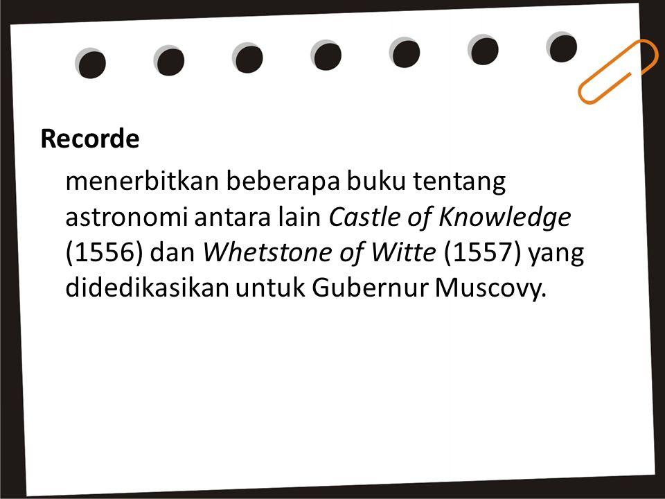 Recorde menerbitkan beberapa buku tentang astronomi antara lain Castle of Knowledge (1556) dan Whetstone of Witte (1557) yang didedikasikan untuk Gubernur Muscovy.